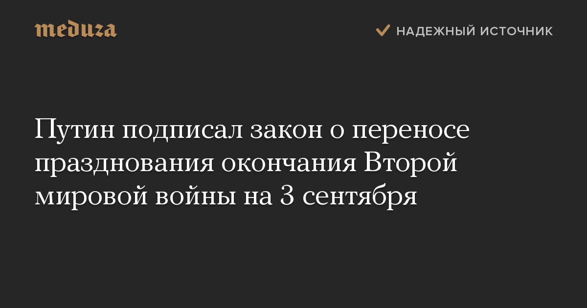 Путин подписал закон о переносе празднования окончания Второй мировой войны на 3 сентября