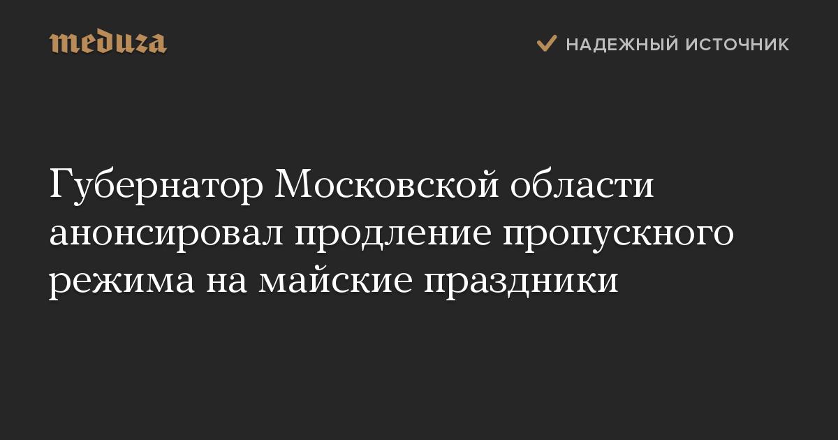 Губернатор Московской области анонсировал продление пропускного режима на майские праздники