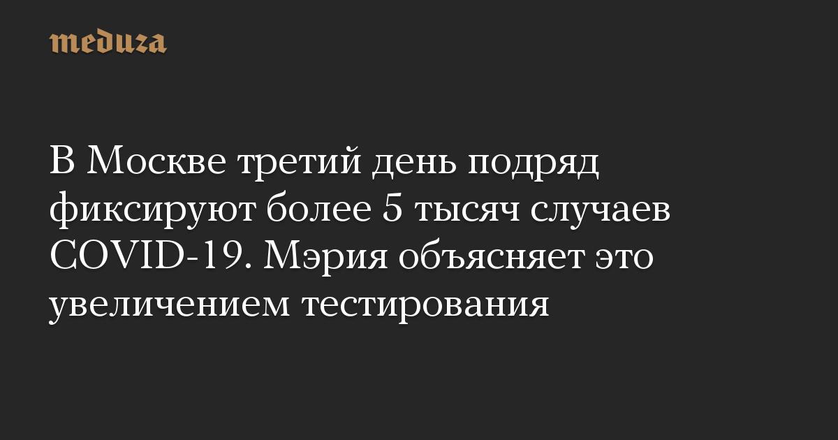 В Москве третий день подряд фиксируют более 5 тысяч случаев COVID-19. Мэрия объясняет это увеличением тестирования