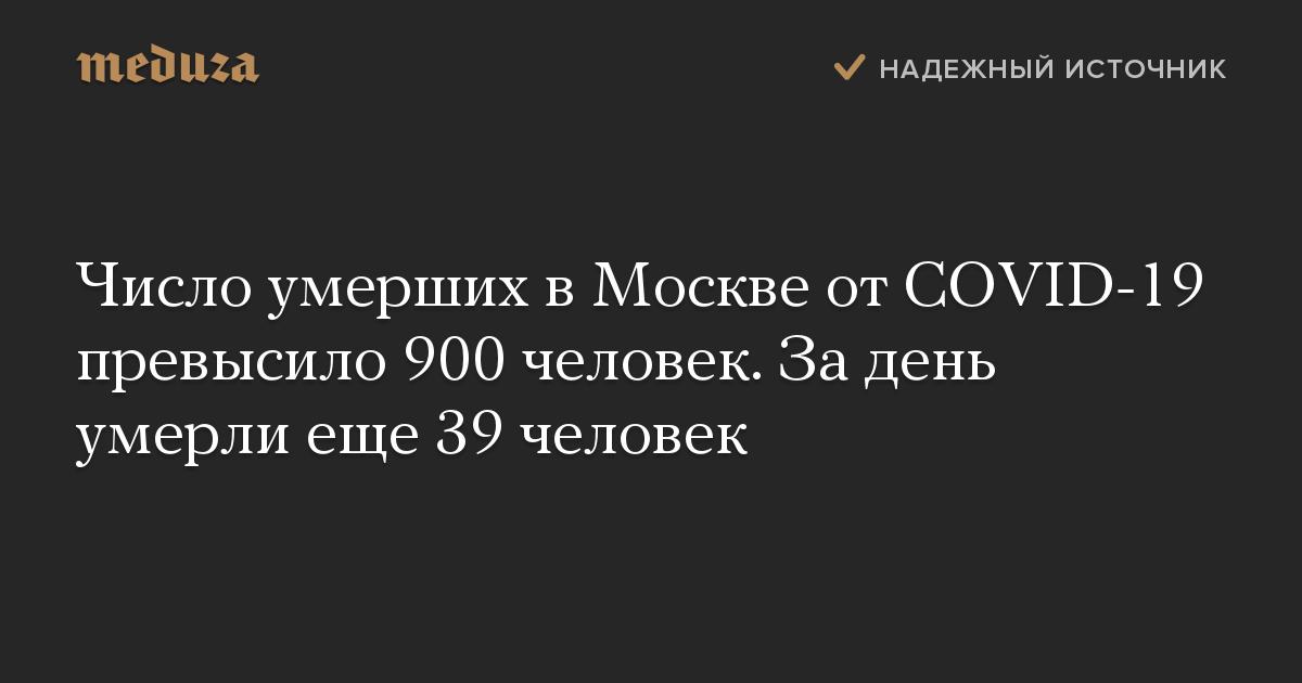 Число умерших в Москве от COVID-19 превысило 900 человек. За день умерли еще 39 человек