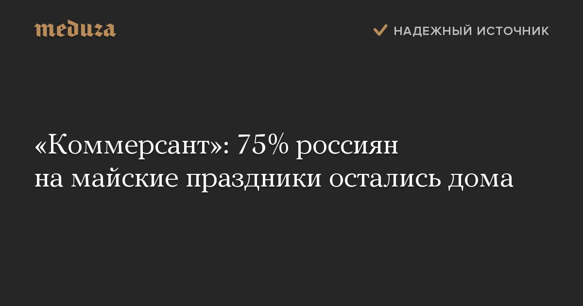 «Коммерсант»: 75% россиян на майские праздники остались дома