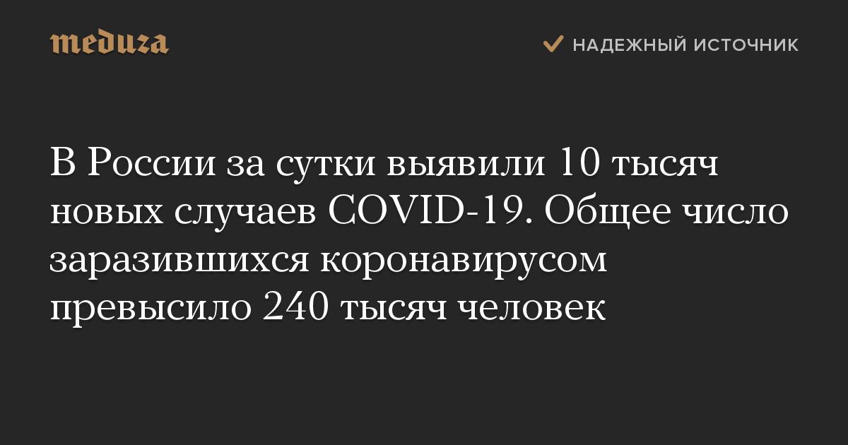 В России за сутки выявили 10 тысяч новых случаев COVID-19. Общее число заразившихся коронавирусом превысило 240 тысяч человек