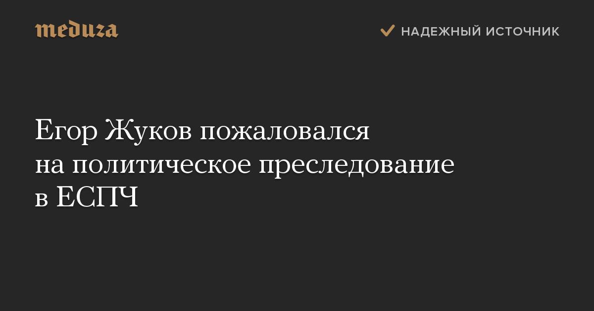 Егор Жуков пожаловался на политическое преследование в ЕСПЧ