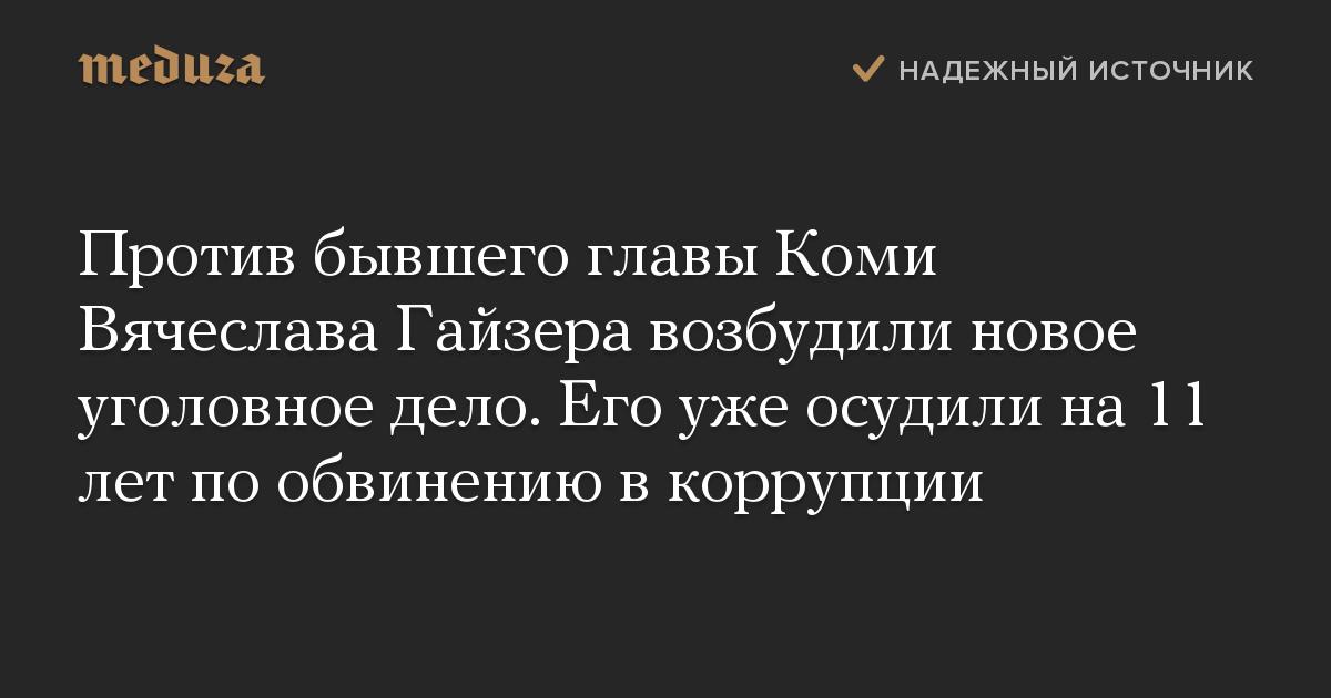 Против бывшего главы Коми Вячеслава Гайзера возбудили новое уголовное дело. Его уже осудили на 11 лет по обвинению в коррупции