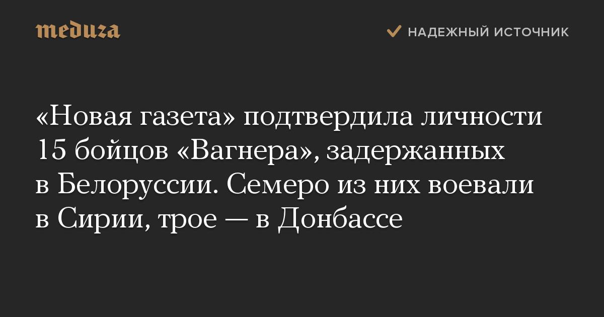 «Новая газета» подтвердила личности 15 бойцов «Вагнера», задержанных в Белоруссии. Семеро из них воевали в Сирии, трое — в Донбассе