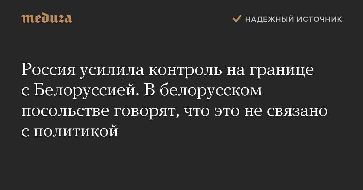 Россия усилила контроль на границе с Белоруссией. В белорусском посольстве говорят, что это не связано с политикой