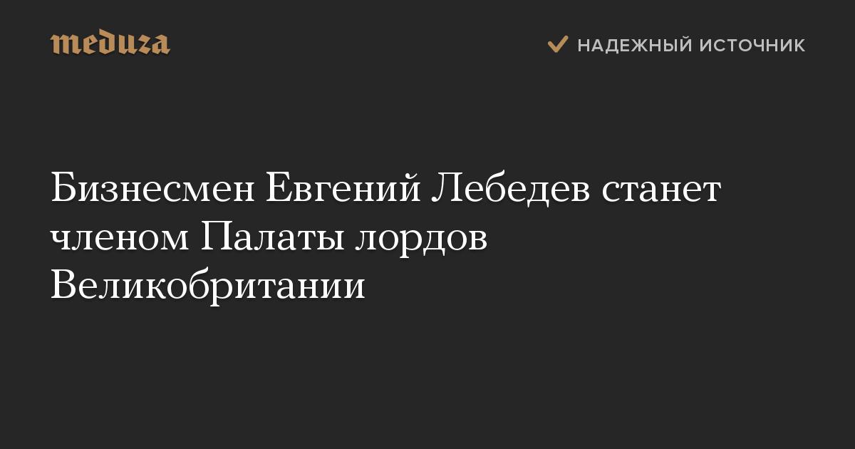 Бизнесмен Евгений Лебедев станет членом Палаты лордов Великобритании