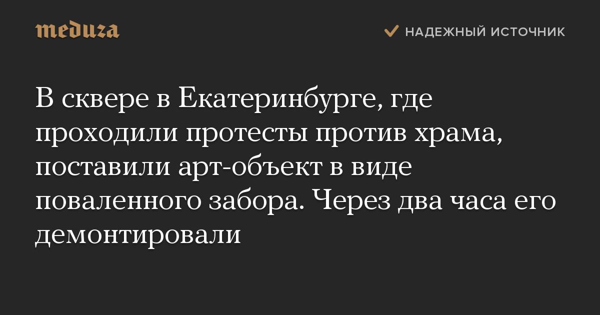 В сквере в Екатеринбурге, где проходили протесты против храма, поставили арт-объект в виде поваленного забора. Через два часа его демонтировали