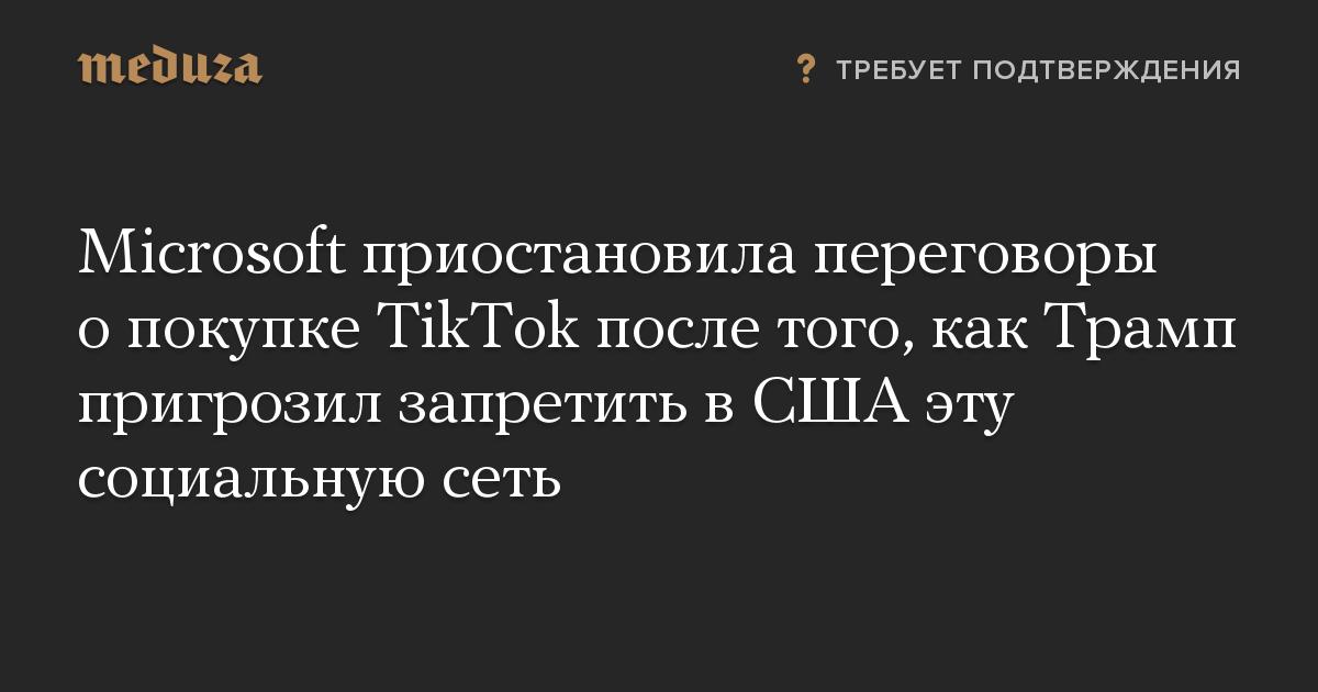 Microsoft приостановила переговоры о покупке TikTok после того, как Трамп пригрозил запретить в США эту социальную сеть