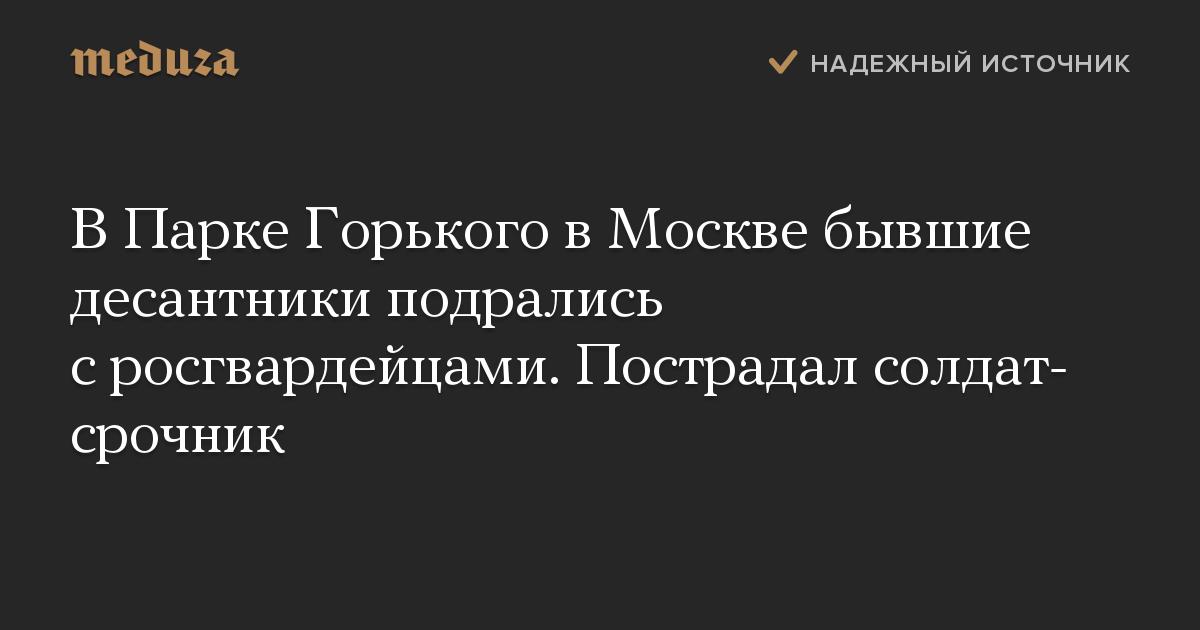 В Парке Горького в Москве бывшие десантники подрались с росгвардейцами. Пострадал солдат-срочник