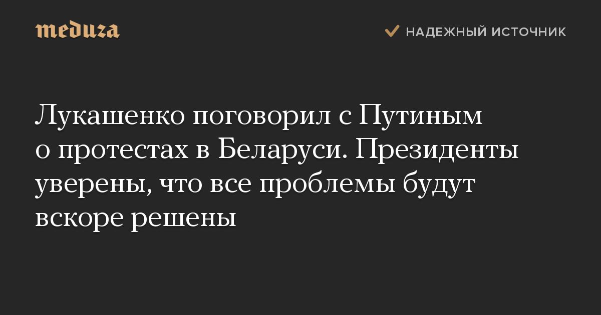 Лукашенко поговорил с Путиным о протестах в Беларуси. Президенты уверены, что все проблемы будут вскоре решены