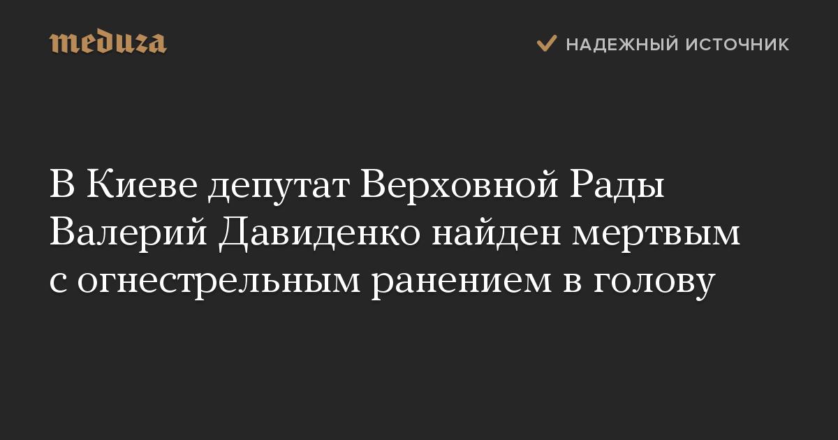 В Киеве депутат Верховной Рады Валерий Давиденко найден мертвым с огнестрельным ранением в голову