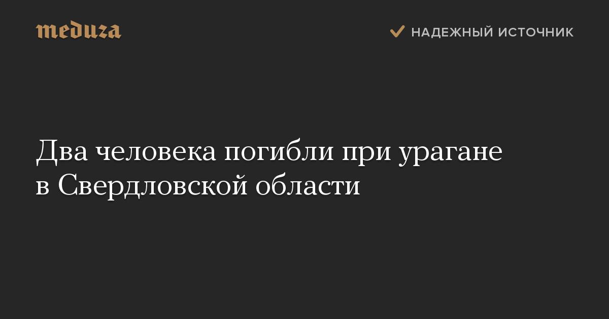 Два человека погибли при урагане в Свердловской области