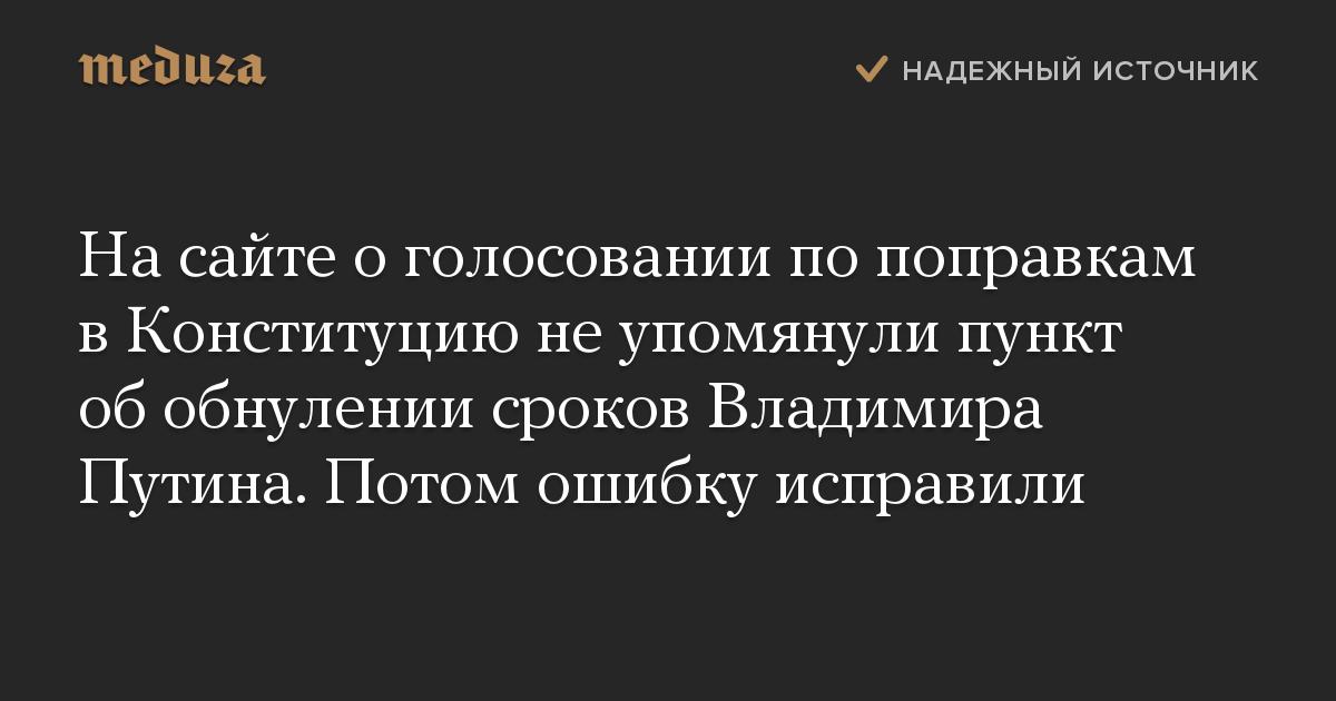 На сайте о голосовании по поправкам в Конституцию не упомянули пункт об обнулении сроков Владимира Путина. Потом ошибку исправили