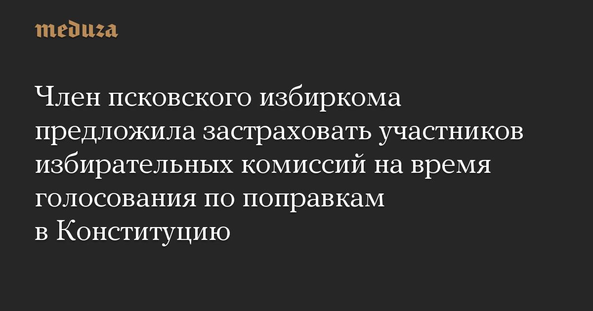 Член псковского избиркома предложила застраховать участников избирательных комиссий на время голосования по поправкам в Конституцию