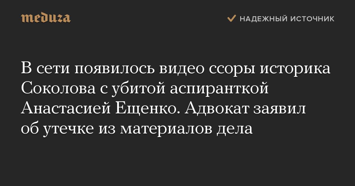 В сети появилось видео ссоры историка Соколова с убитой аспиранткой Анастасией Ещенко. Адвокат заявил об утечке из материалов дела