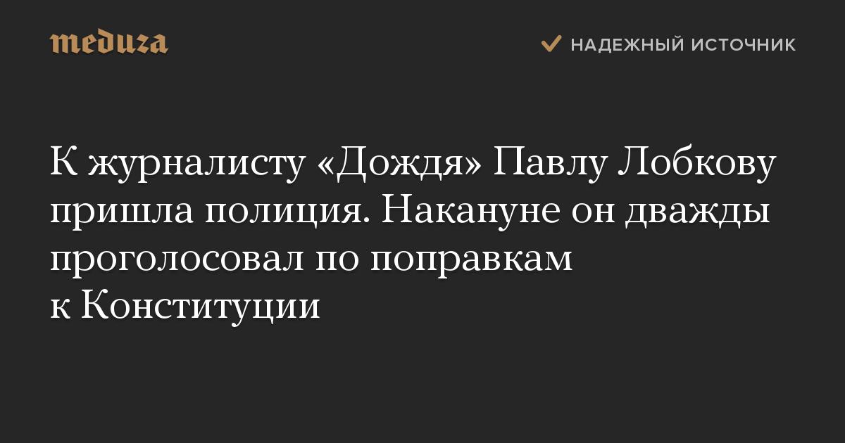 К журналисту «Дождя» Павлу Лобкову пришла полиция. Накануне он дважды проголосовал по поправкам к Конституции