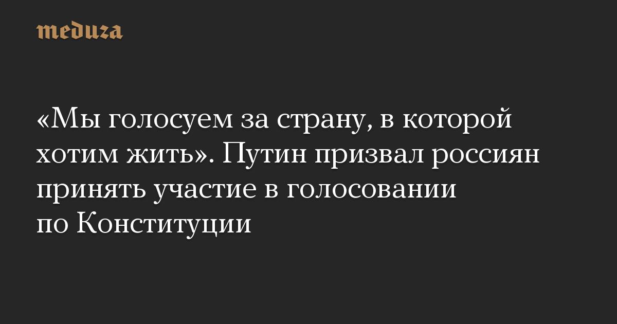 «Мы голосуем за страну, в которой хотим жить». Путин призвал россиян принять участие в голосовании по Конституции