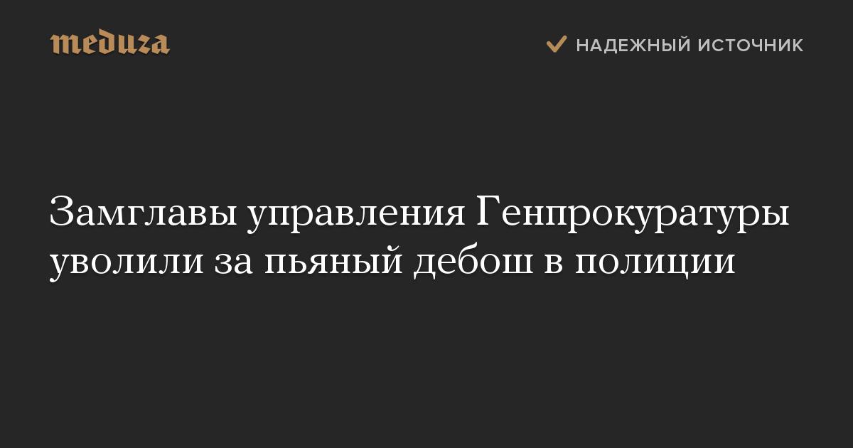Замглавы управления Генпрокуратуры уволили за пьяный дебош в полиции