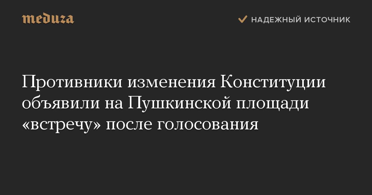 Противники изменения Конституции объявили на Пушкинской площади «встречу» после голосования