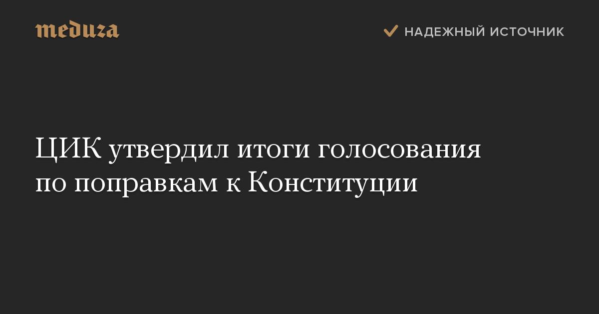 ЦИК утвердил итоги голосования по поправкам к Конституции
