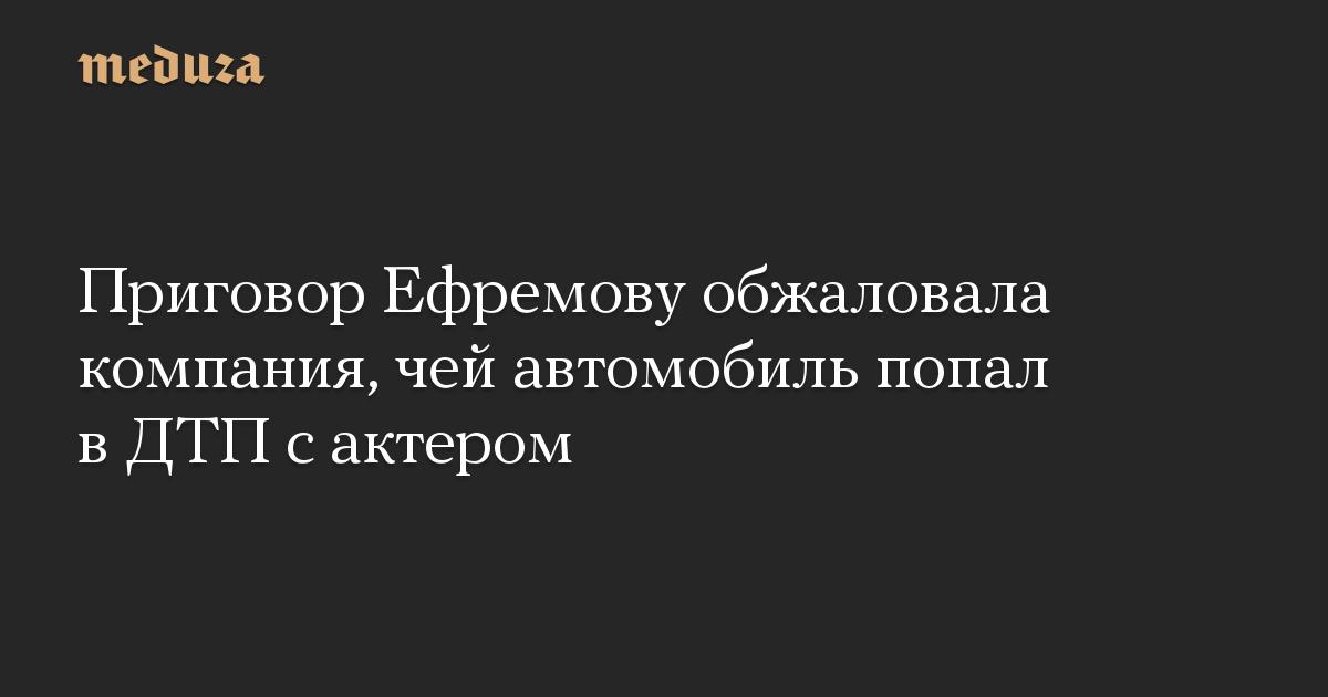 Приговор Ефремову обжаловала компания, чей автомобиль попал в ДТП с актером