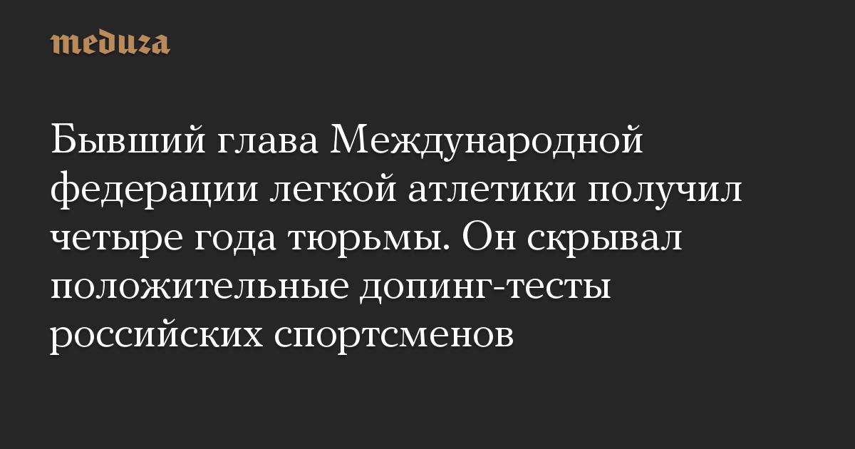 Бывший глава Международной федерации легкой атлетики получил четыре года тюрьмы. Он скрывал положительные допинг-тесты российских спортсменов