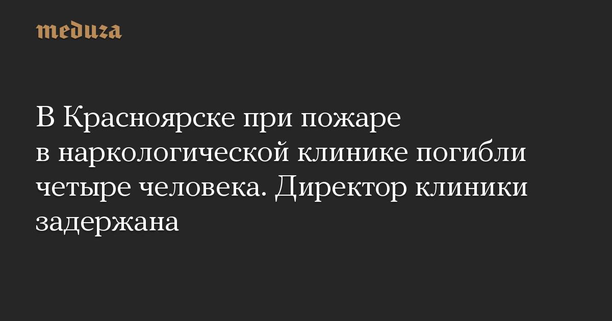 В Красноярске при пожаре в наркологической клинике погибли четыре человека. Директор клиники задержана