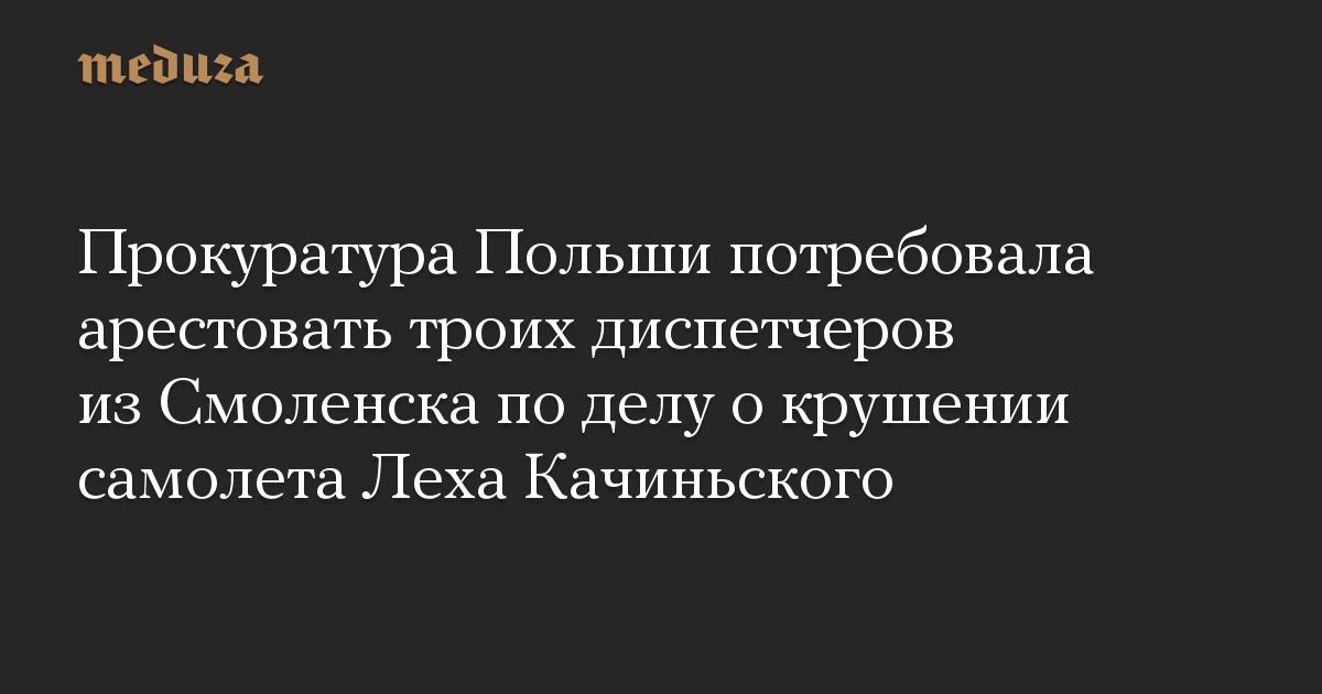 Прокуратура Польши потребовала арестовать троих диспетчеров из Смоленска по делу о крушении самолета Леха Качиньского