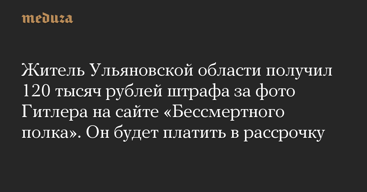 Житель Ульяновской области получил 120 тысяч рублей штрафа за фото Гитлера на сайте «Бессмертного полка». Он будет платить в рассрочку
