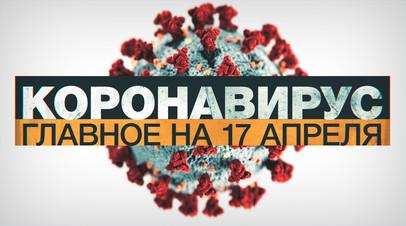 Коронавирус в России и мире: главные новости о распространении COVID-19 к 17 апреля