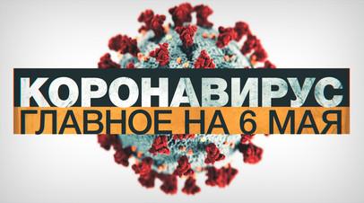 Коронавирус в России и мире: главные новости о распространении COVID-19 к 6 мая