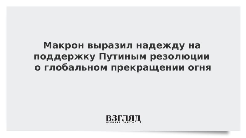 Макрон выразил надежду на поддержку Путиным резолюции о глобальном прекращении огня