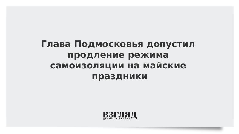 Глава Подмосковья допустил продление режима самоизоляции на майские праздники