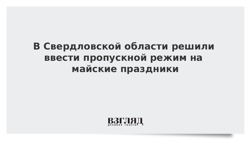 В Свердловской области решили ввести пропускной режим на майские праздники