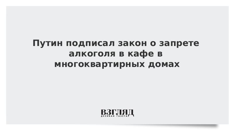 Путин подписал закон о запрете алкоголя в кафе в многоквартирных домах