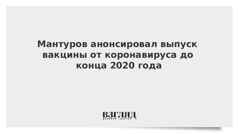 Мантуров анонсировал выпуск вакцины от коронавируса до конца 2020 года