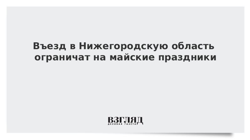 Въезд в Нижегородскую область ограничат на майские праздники