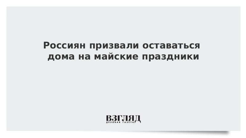 Россиян призвали оставаться дома на майские праздники