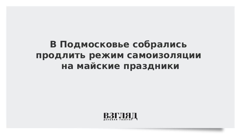 В Подмосковье собрались продлить режим самоизоляции на майские праздники