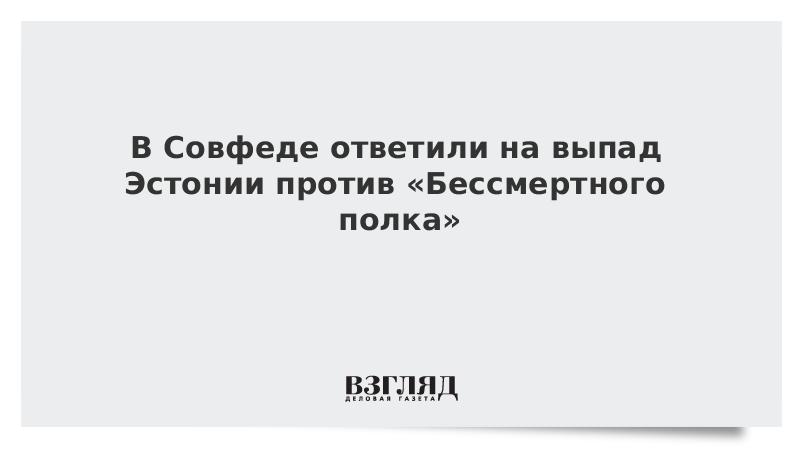 В Совфеде ответили на выпад Эстонии против «Бессмертного полка»