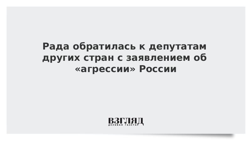 Рада обратилась к депутатам других стран с заявлением об «агрессии» России