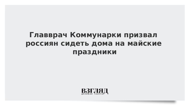 Главврач Коммунарки призвал россиян сидеть дома на майские праздники