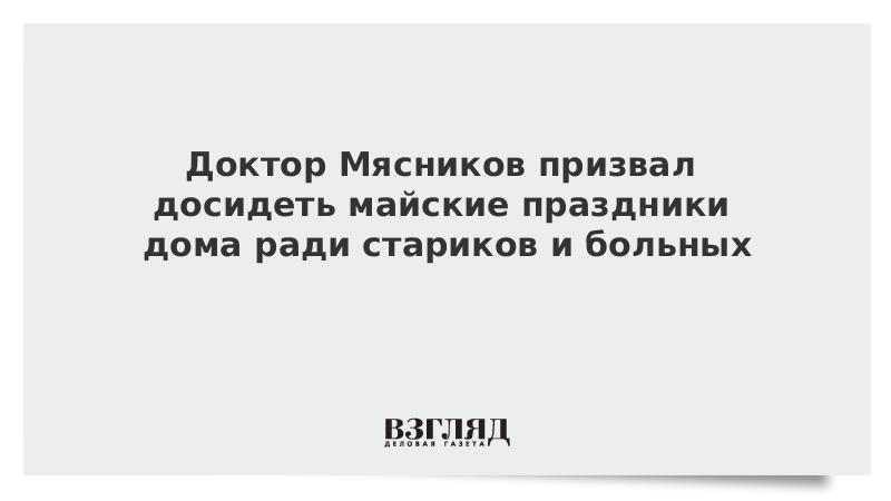 Доктор Мясников призвал досидеть майские праздники дома ради стариков и больных