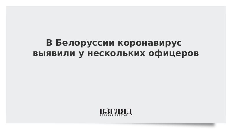В Белоруссии коронавирус выявили у нескольких офицеров