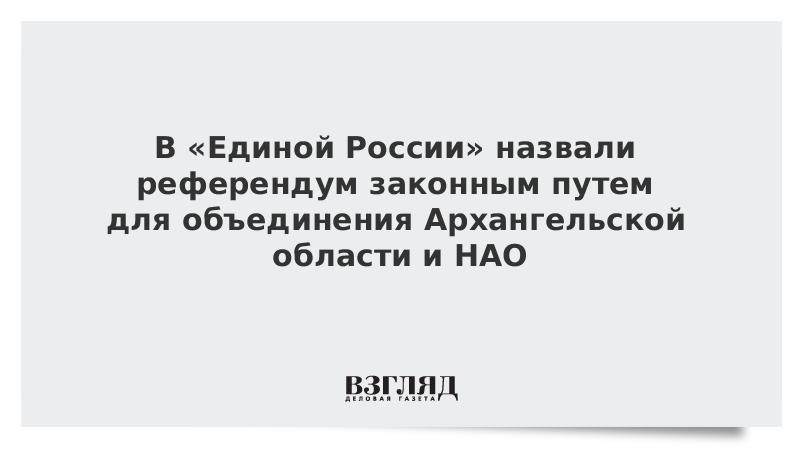 В «Единой России» назвали референдум законным путем для объединения Архангельской области и НАО
