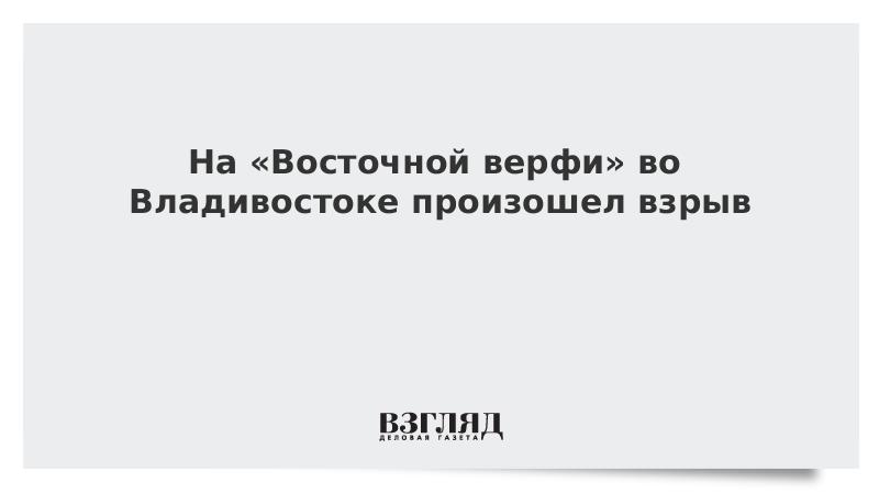 На «Восточной верфи» во Владивостоке произошел взрыв