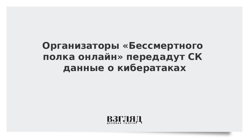 Организаторы «Бессмертного полка онлайн» передадут СК данные о кибератаках