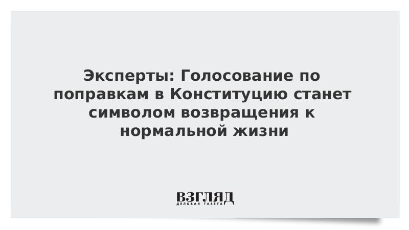 Эксперты: Голосование по поправкам в Конституцию станет символом возвращения к нормальной жизни
