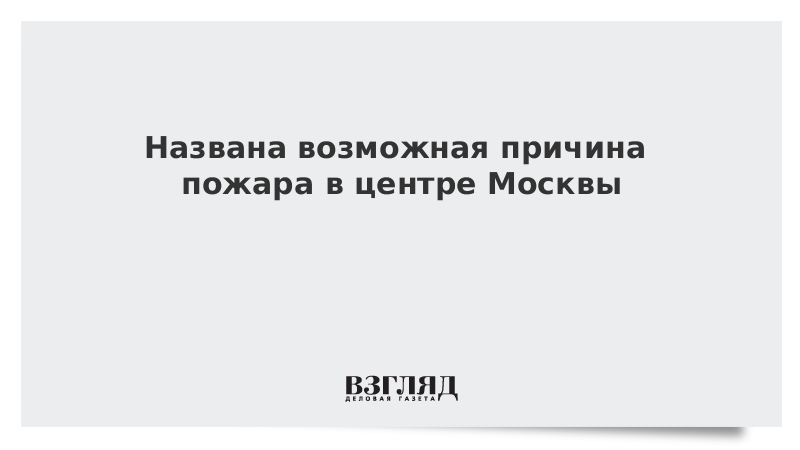 Названа возможная причина пожара в центре Москвы